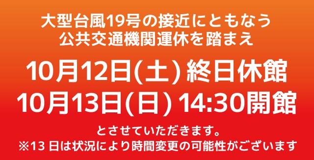 11日12:50追記【重要】台風19号接近に伴う対応につきまして【12日終日休館/13日14:30オープン予定】