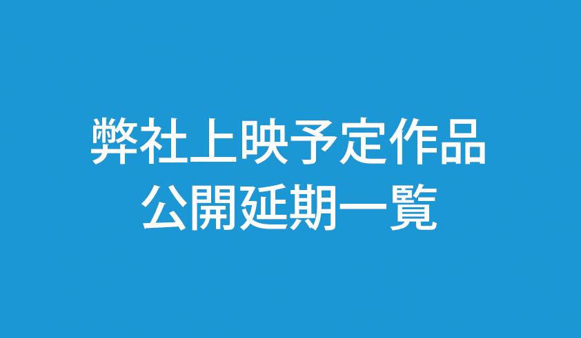【新型肺炎】弊社上映予定作品の公開延期一覧(4/3 22:00現在)